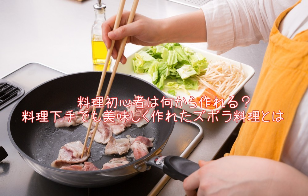 料理初心者は何から作れる?料理下手でも出来たズボラ料理とは